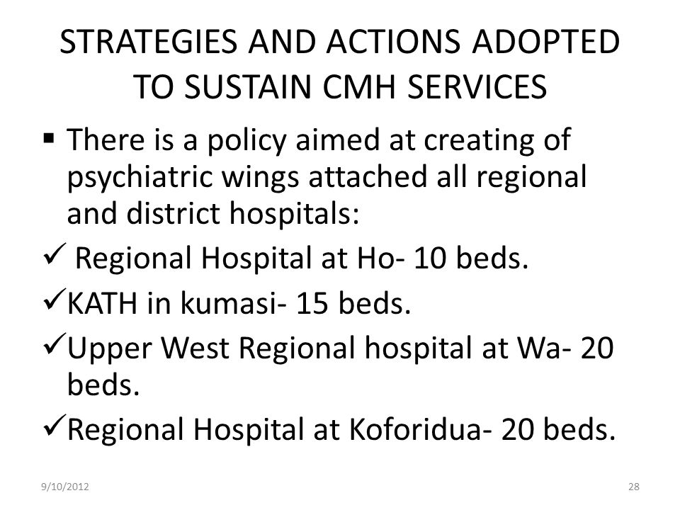 STRATEGIES AND ACTIONS ADOPTED TO SUSTAIN CMH SERVICES  There is a policy aimed at creating of psychiatric wings attached all regional and district h