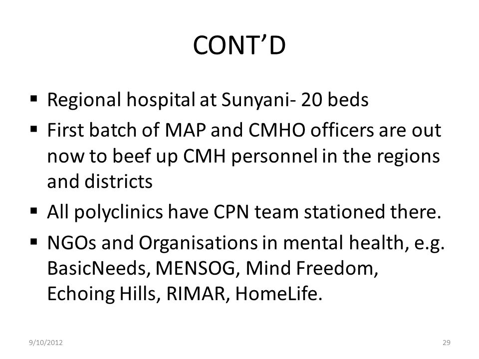 CONT'D  Regional hospital at Sunyani- 20 beds  First batch of MAP and CMHO officers are out now to beef up CMH personnel in the regions and district