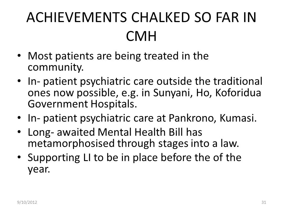 ACHIEVEMENTS CHALKED SO FAR IN CMH Most patients are being treated in the community. In- patient psychiatric care outside the traditional ones now pos