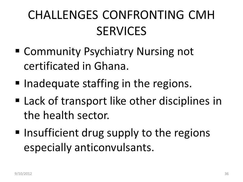 CHALLENGES CONFRONTING CMH SERVICES  Community Psychiatry Nursing not certificated in Ghana.  Inadequate staffing in the regions.  Lack of transpor