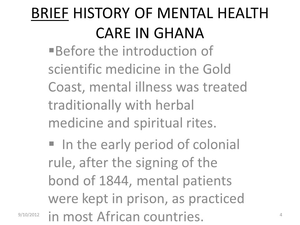 BRIEF HISTORY OF MENTAL HEALTH CARE IN GHANA  Before the introduction of scientific medicine in the Gold Coast, mental illness was treated traditiona