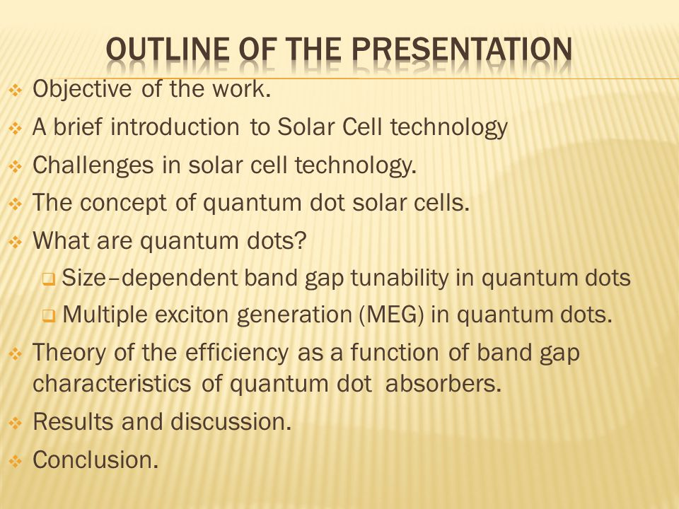  Objective of the work.  A brief introduction to Solar Cell technology  Challenges in solar cell technology.  The concept of quantum dot solar cel