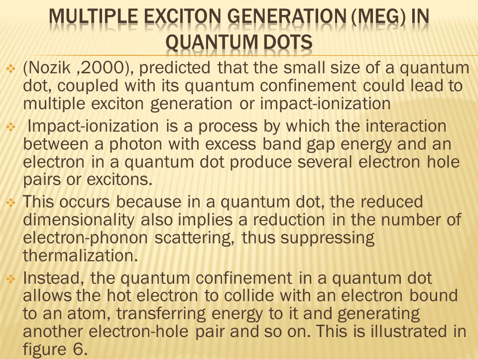 (Nozik,2000), predicted that the small size of a quantum dot, coupled with its quantum confinement could lead to multiple exciton generation or impa