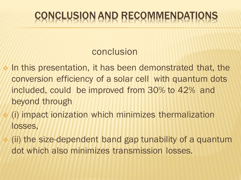conclusion  In this presentation, it has been demonstrated that, the conversion efficiency of a solar cell with quantum dots included, could be improved from 30% to 42% and beyond through  (i) impact ionization which minimizes thermalization losses,  (ii) the size-dependent band gap tunability of a quantum dot which also minimizes transmission losses.