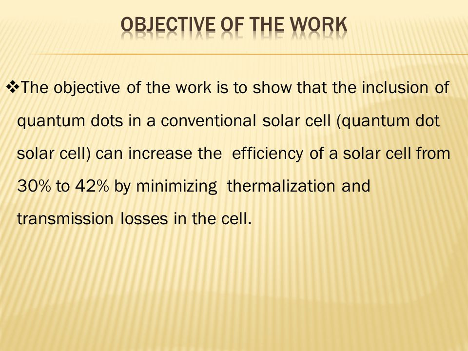  The objective of the work is to show that the inclusion of quantum dots in a conventional solar cell (quantum dot solar cell) can increase the effic