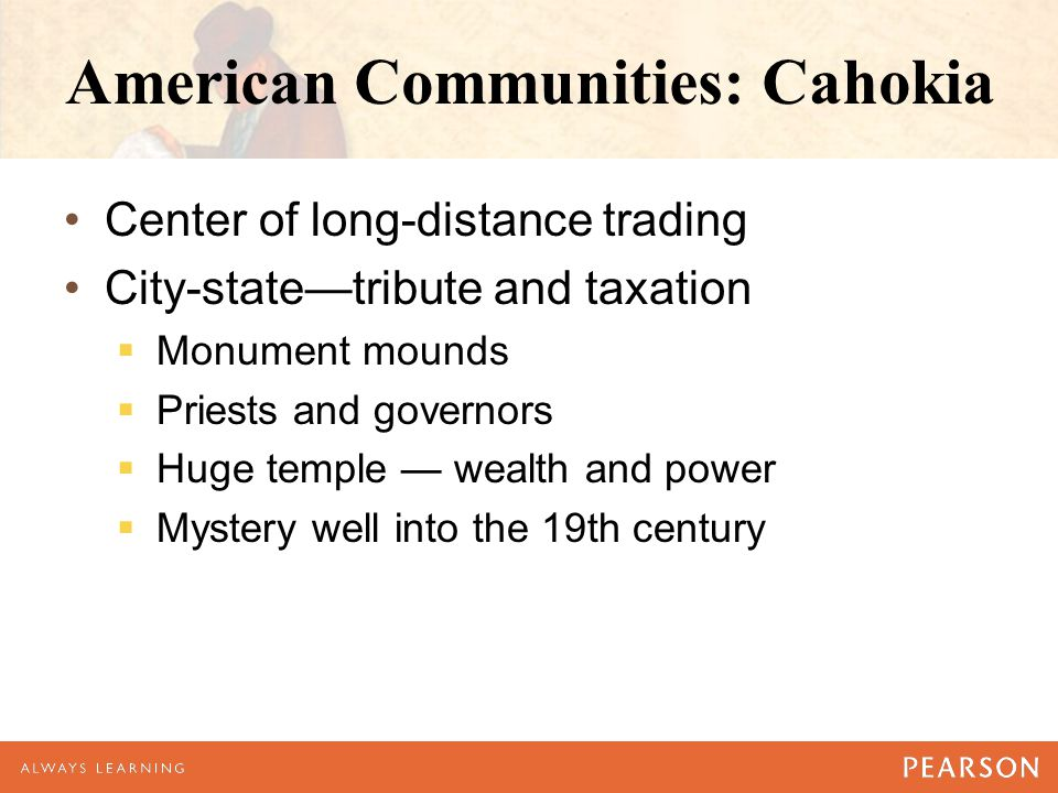 American Communities: Cahokia Center of long-distance trading City-state—tribute and taxation  Monument mounds  Priests and governors  Huge temple