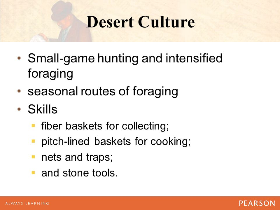 Desert Culture Small-game hunting and intensified foraging seasonal routes of foraging Skills  fiber baskets for collecting;  pitch-lined baskets fo