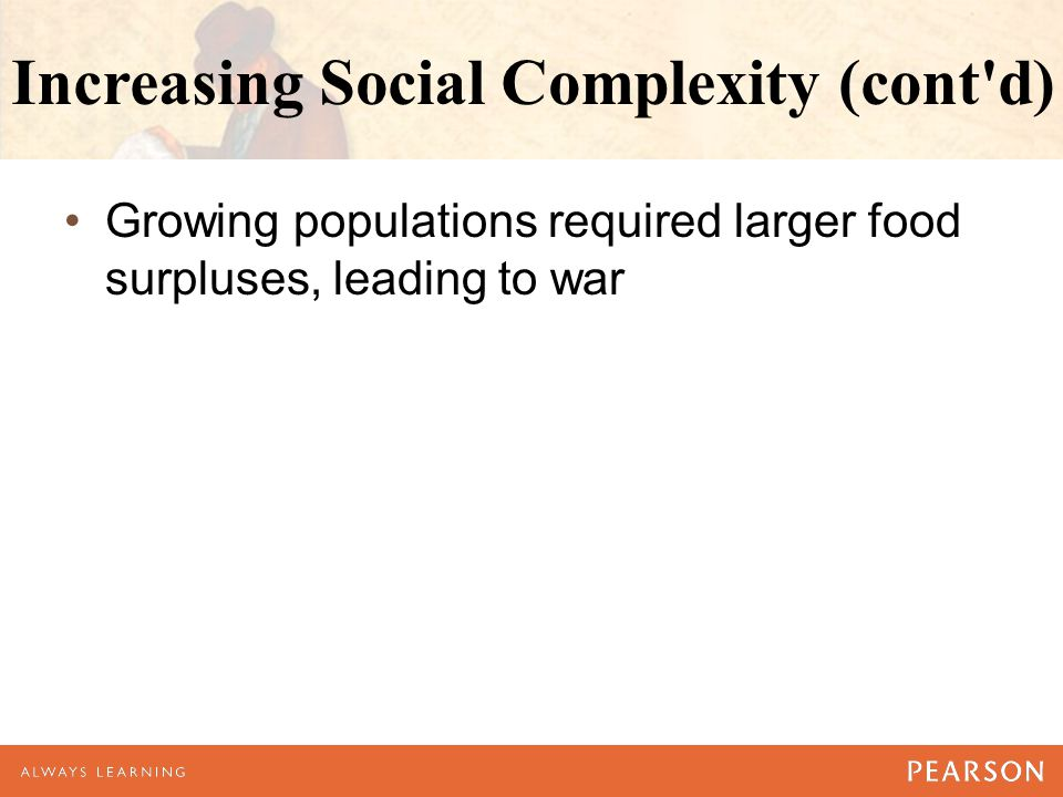 Increasing Social Complexity (cont'd) Growing populations required larger food surpluses, leading to war
