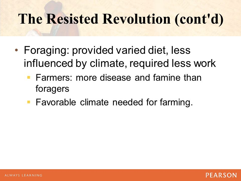 The Resisted Revolution (cont'd) Foraging: provided varied diet, less influenced by climate, required less work  Farmers: more disease and famine tha