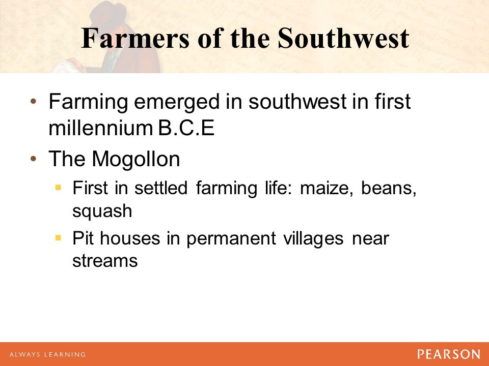 Farmers of the Southwest Farming emerged in southwest in first millennium B.C.E The Mogollon  First in settled farming life: maize, beans, squash  P