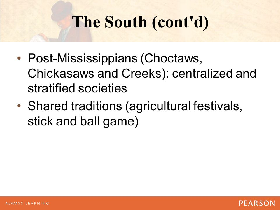 The South (cont'd) Post-Mississippians (Choctaws, Chickasaws and Creeks): centralized and stratified societies Shared traditions (agricultural festiva