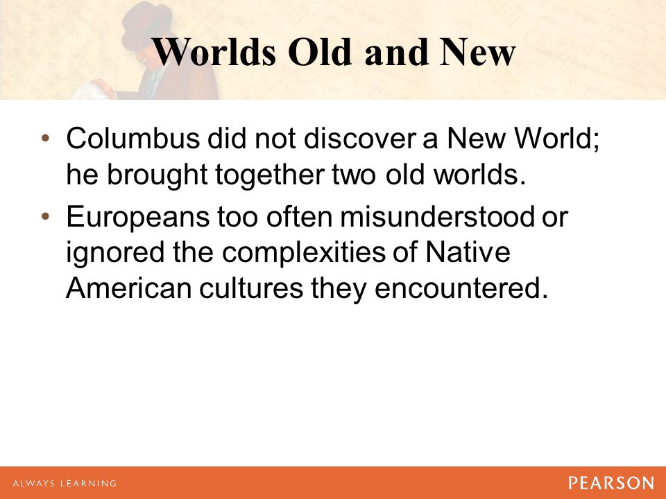 Worlds Old and New Columbus did not discover a New World; he brought together two old worlds. Europeans too often misunderstood or ignored the complex