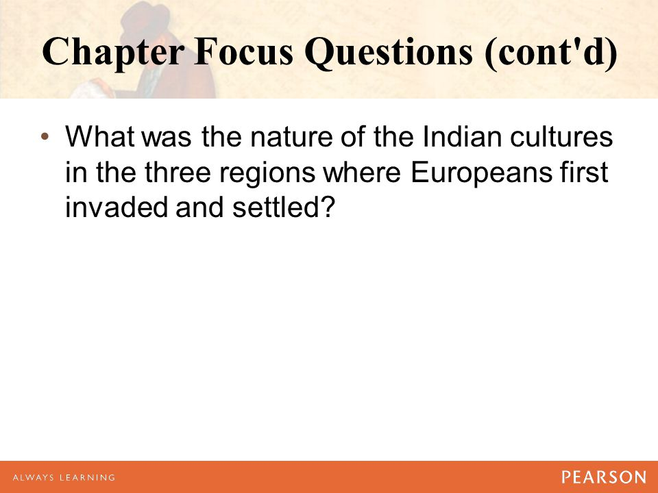 Chapter Focus Questions (cont'd) What was the nature of the Indian cultures in the three regions where Europeans first invaded and settled?