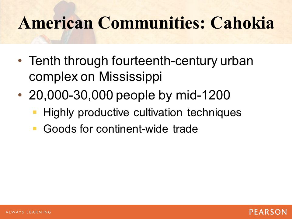 American Communities: Cahokia Center of long-distance trading City-state—tribute and taxation  Monument mounds  Priests and governors  Huge temple — wealth and power  Mystery well into the 19th century