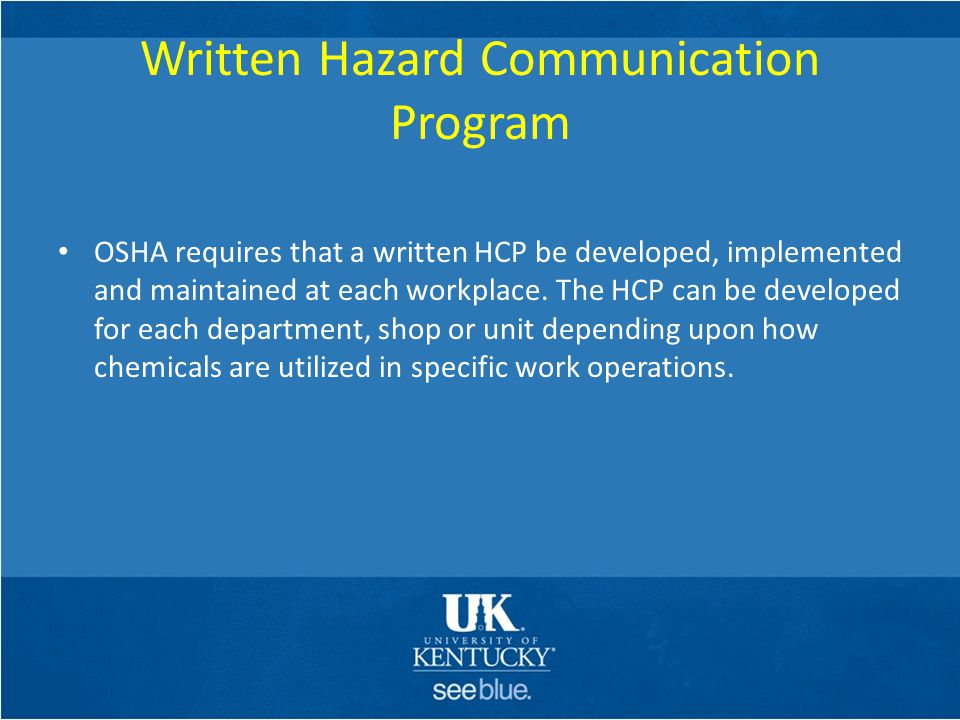Written Hazard Communication Program OSHA requires that a written HCP be developed, implemented and maintained at each workplace. The HCP can be devel