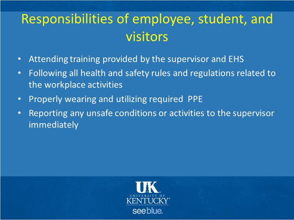 Responsibilities of employee, student, and visitors Attending training provided by the supervisor and EHS Following all health and safety rules and re