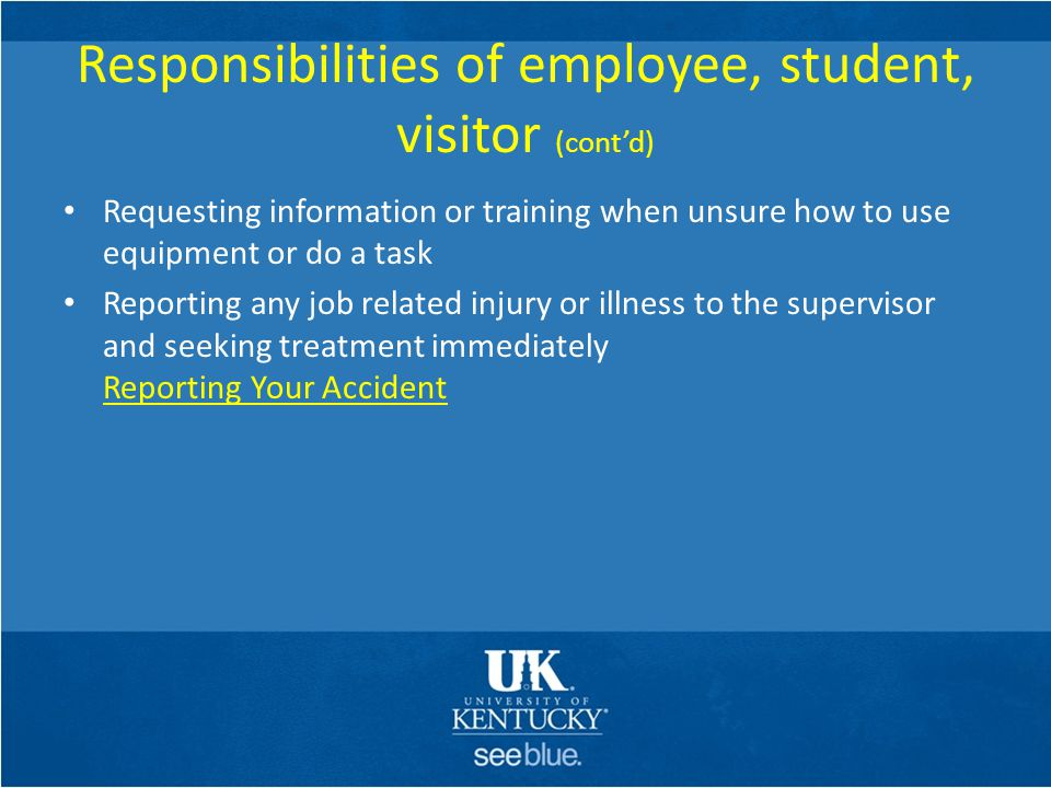 Responsibilities of employee, student, visitor (cont'd) Requesting information or training when unsure how to use equipment or do a task Reporting any