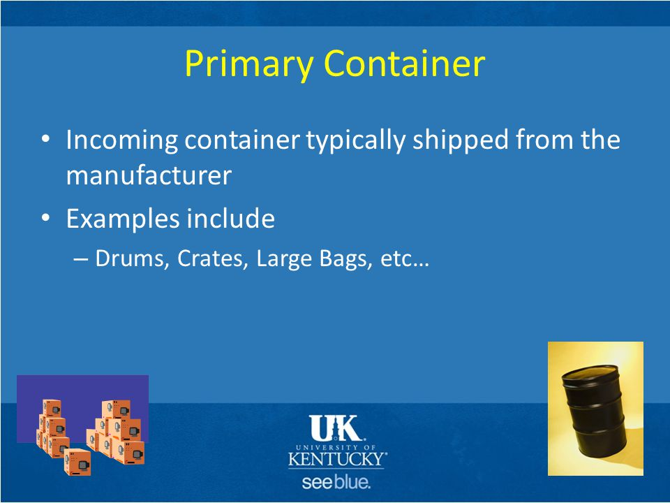 Primary Container Incoming container typically shipped from the manufacturer Examples include – Drums, Crates, Large Bags, etc…