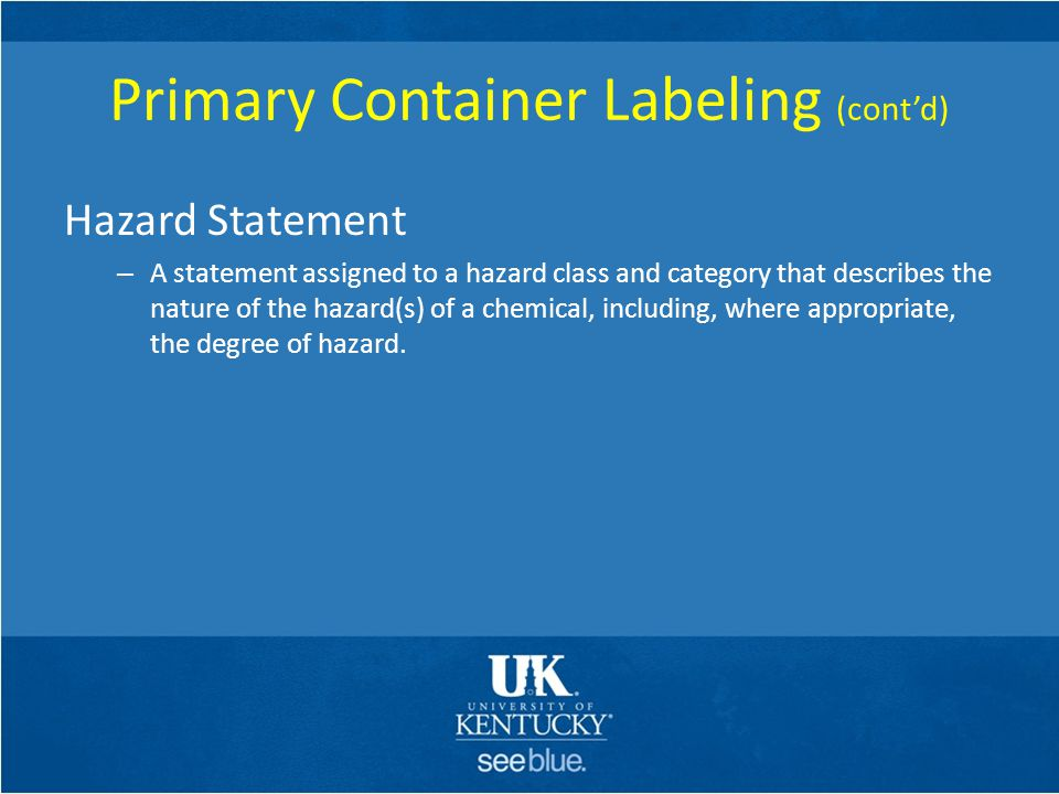 Primary Container Labeling (cont'd) Hazard Statement – A statement assigned to a hazard class and category that describes the nature of the hazard(s)