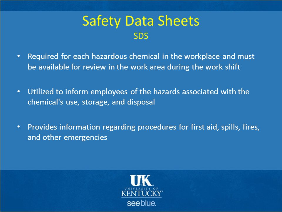 Safety Data Sheets SDS Required for each hazardous chemical in the workplace and must be available for review in the work area during the work shift U