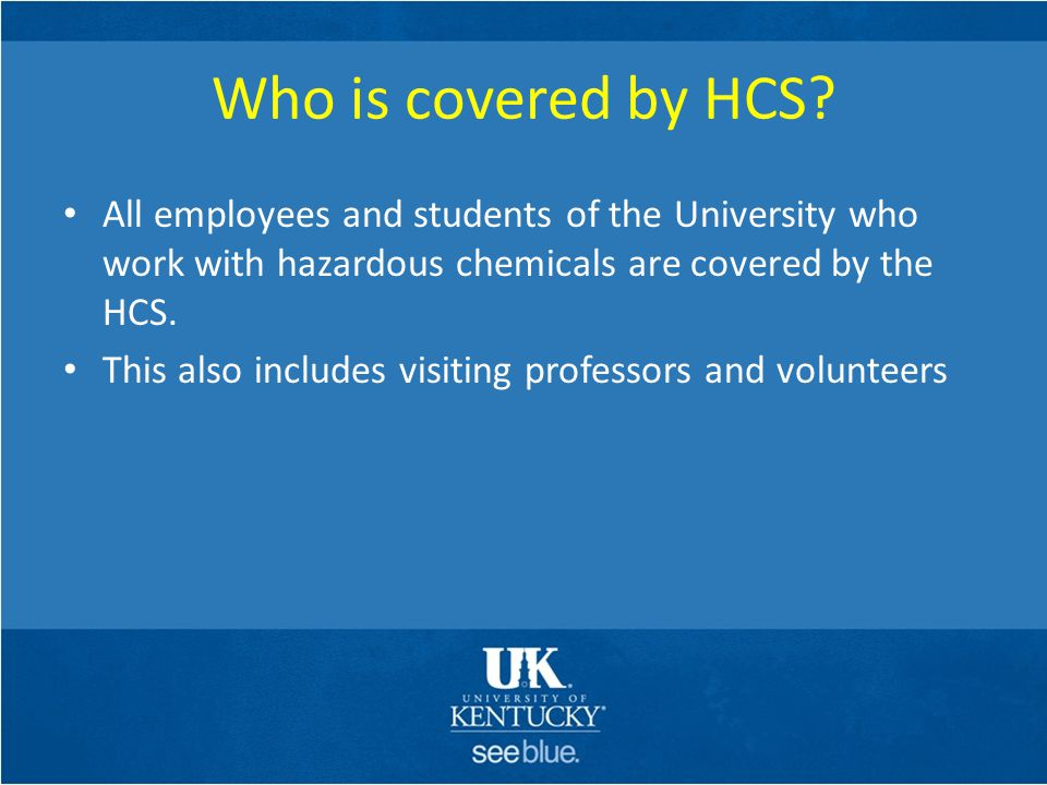 Who is covered by HCS? All employees and students of the University who work with hazardous chemicals are covered by the HCS. This also includes visit