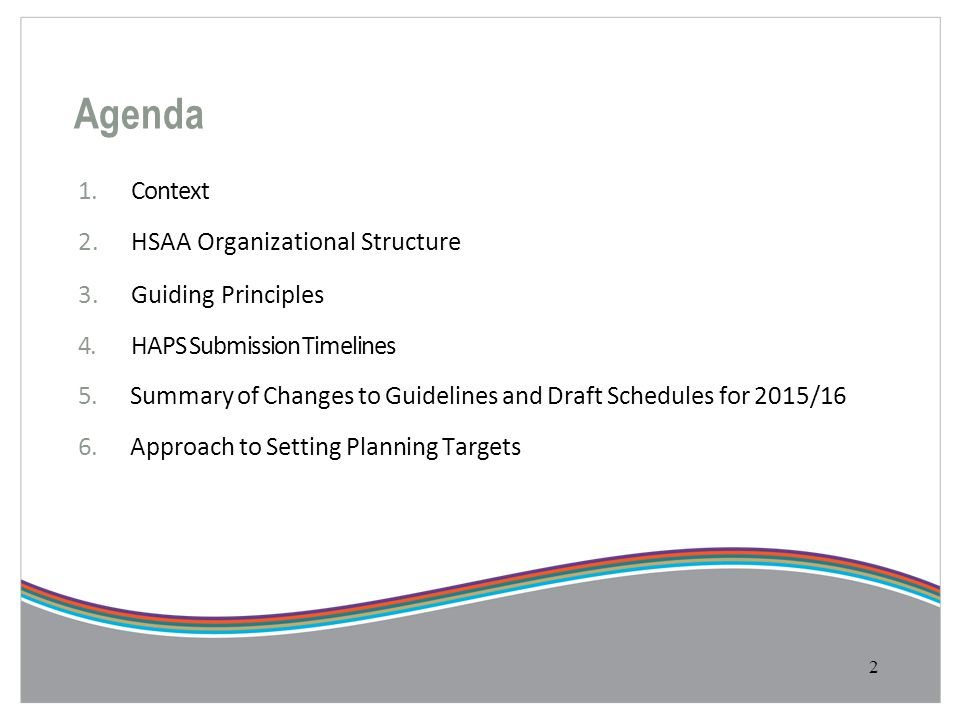 Agenda 1.Context 2.HSAA Organizational Structure 3.Guiding Principles 4.HAPS Submission Timelines 5.Summary of Changes to Guidelines and Draft Schedul