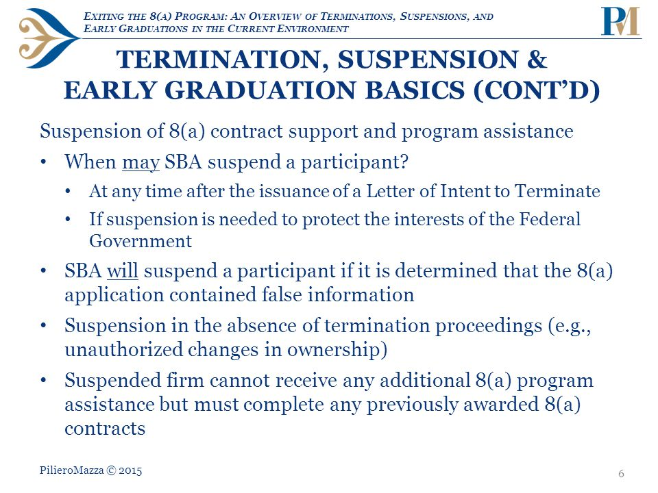 E XITING THE 8( A ) P ROGRAM : A N O VERVIEW OF T ERMINATIONS, S USPENSIONS, AND E ARLY G RADUATIONS IN THE C URRENT E NVIRONMENT TERMINATION, SUSPENSION & EARLY GRADUATION BASICS (CONT'D) Suspension of 8(a) contract support and program assistance When may SBA suspend a participant.