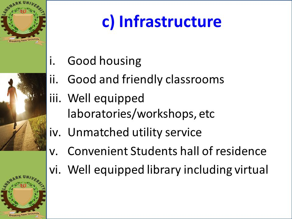 c) Infrastructure i.Good housing ii.Good and friendly classrooms iii.Well equipped laboratories/workshops, etc iv.Unmatched utility service v.Convenie