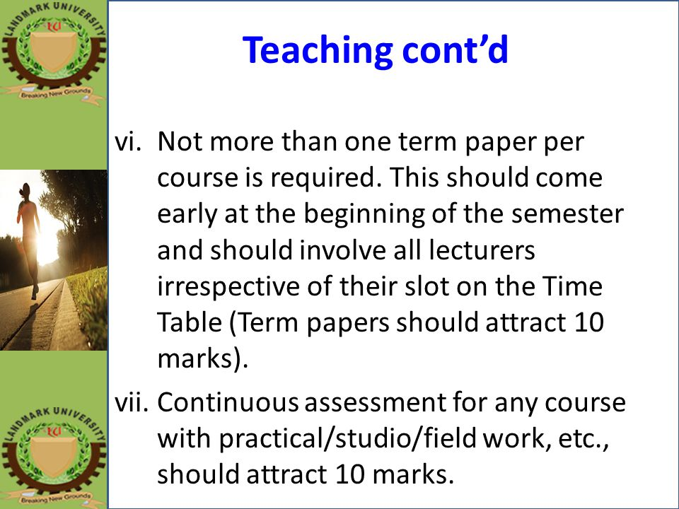 Teaching cont'd vi.Not more than one term paper per course is required. This should come early at the beginning of the semester and should involve all