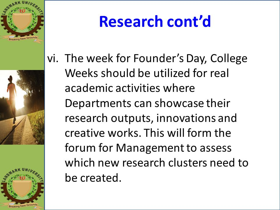 Research cont'd vi.The week for Founder's Day, College Weeks should be utilized for real academic activities where Departments can showcase their rese
