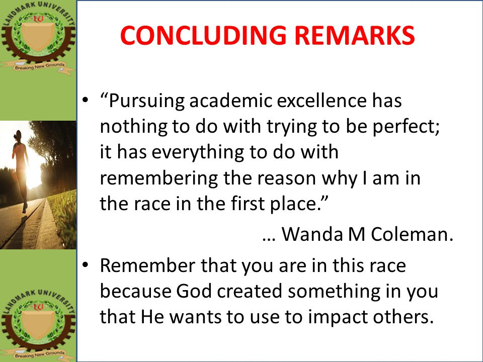 CONCLUDING REMARKS Pursuing academic excellence has nothing to do with trying to be perfect; it has everything to do with remembering the reason why I am in the race in the first place. … Wanda M Coleman.