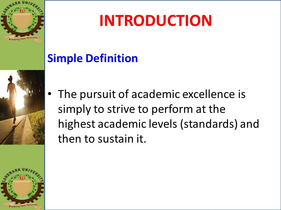 INTRODUCTION Simple Definition The pursuit of academic excellence is simply to strive to perform at the highest academic levels (standards) and then t