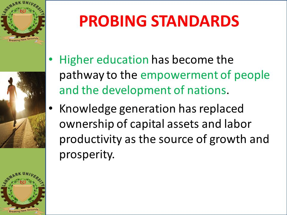 PROBING STANDARDS Higher education has become the pathway to the empowerment of people and the development of nations. Knowledge generation has replac