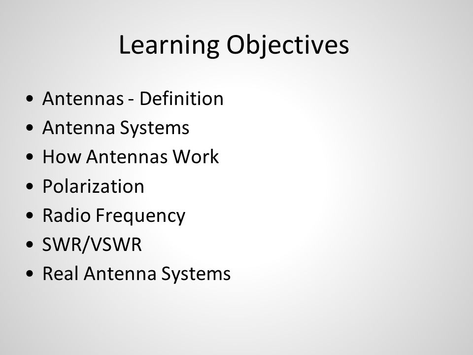 Learning Objectives Antennas - Definition Antenna Systems How Antennas Work Polarization Radio Frequency SWR/VSWR Real Antenna Systems