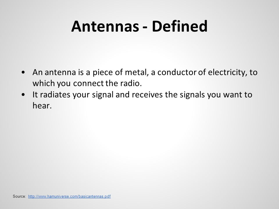 Antennas - Defined An antenna is a piece of metal, a conductor of electricity, to which you connect the radio. It radiates your signal and receives th