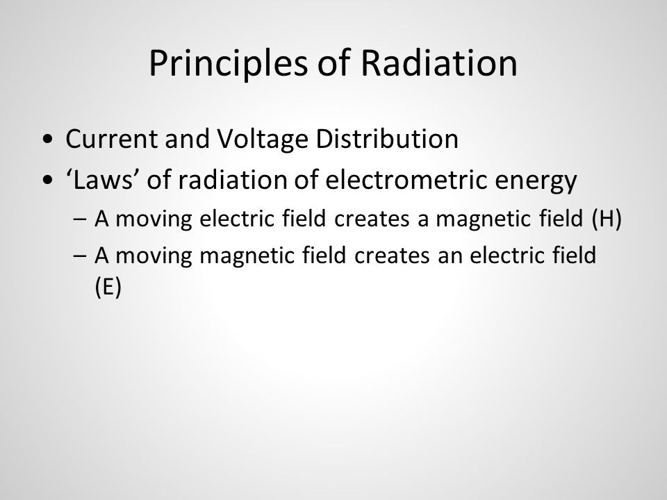 Principles of Radiation Current and Voltage Distribution 'Laws' of radiation of electrometric energy –A moving electric field creates a magnetic field (H) –A moving magnetic field creates an electric field (E)