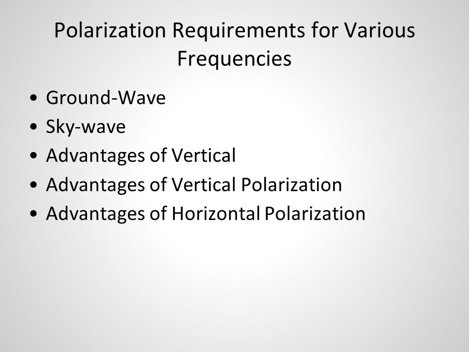 Polarization Requirements for Various Frequencies Ground-Wave Sky-wave Advantages of Vertical Advantages of Vertical Polarization Advantages of Horizo