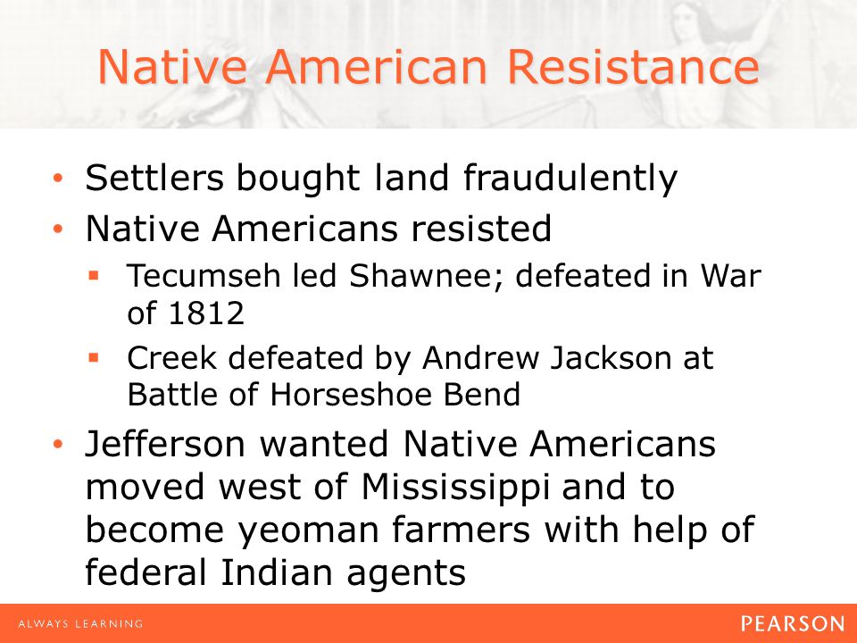 Native American Resistance Settlers bought land fraudulently Native Americans resisted  Tecumseh led Shawnee; defeated in War of 1812  Creek defeated by Andrew Jackson at Battle of Horseshoe Bend Jefferson wanted Native Americans moved west of Mississippi and to become yeoman farmers with help of federal Indian agents