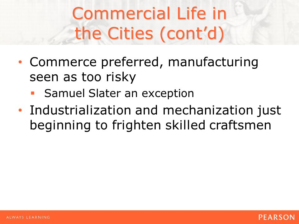 Commercial Life in the Cities (cont'd) Commerce preferred, manufacturing seen as too risky  Samuel Slater an exception Industrialization and mechanization just beginning to frighten skilled craftsmen