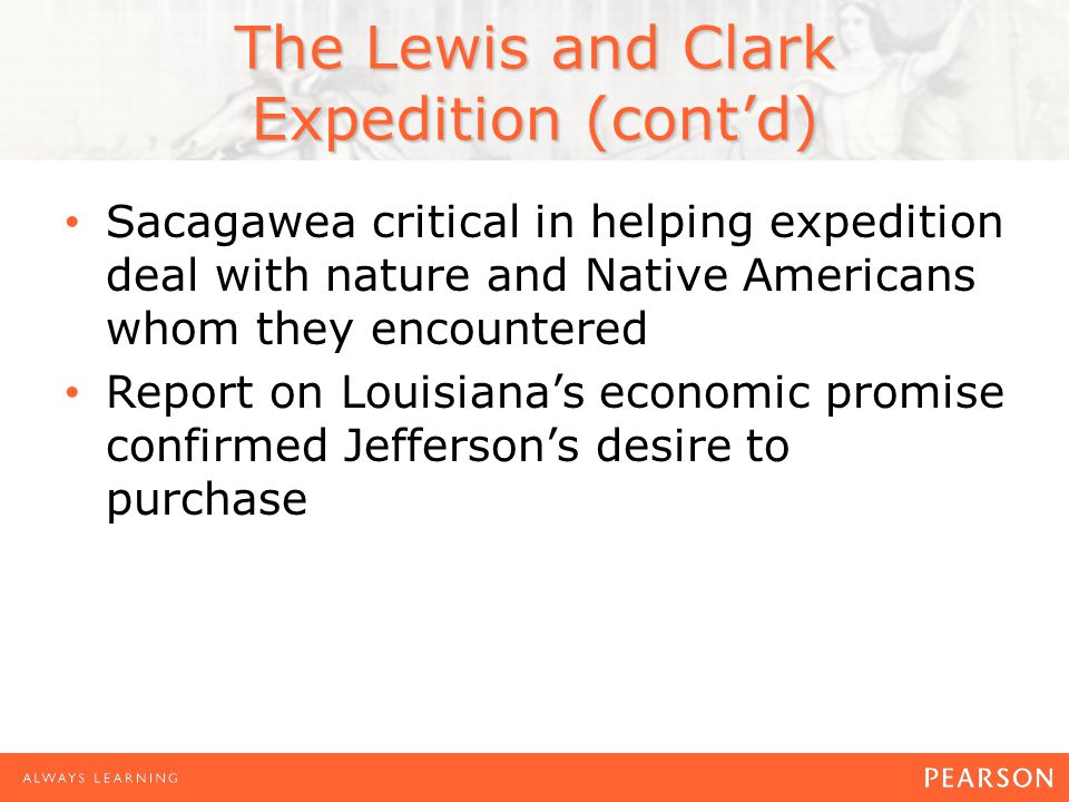 The Lewis and Clark Expedition (cont'd) Sacagawea critical in helping expedition deal with nature and Native Americans whom they encountered Report on Louisiana's economic promise confirmed Jefferson's desire to purchase