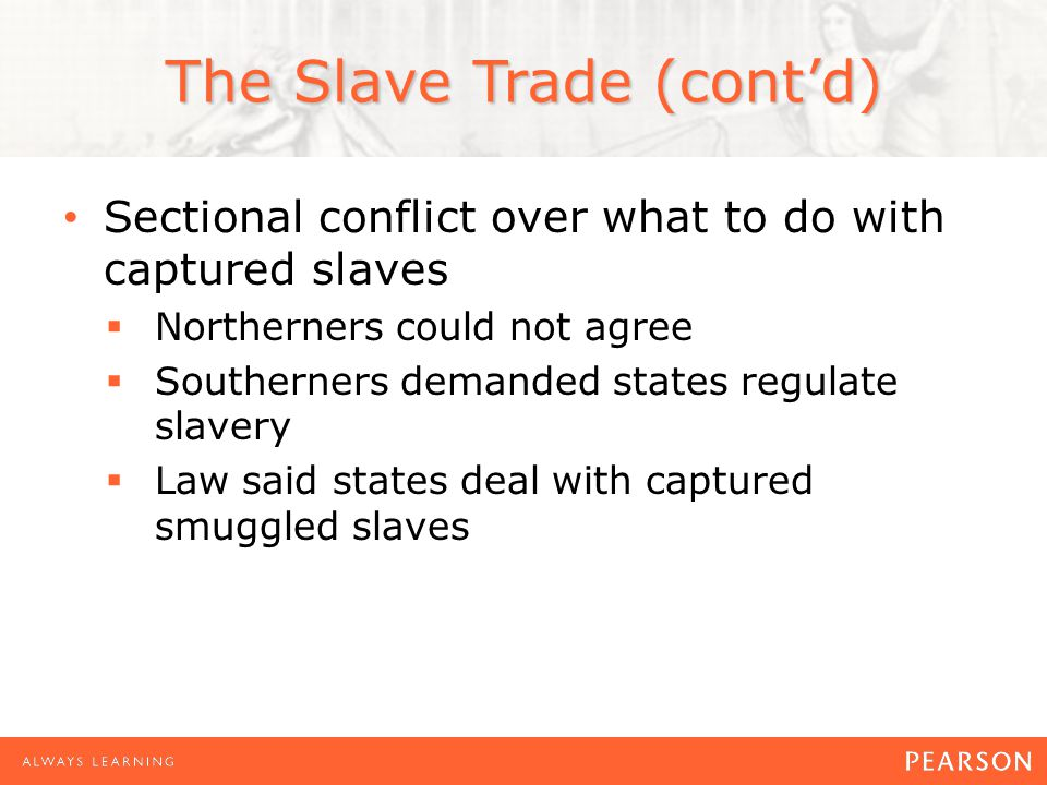 The Slave Trade (cont'd) Sectional conflict over what to do with captured slaves  Northerners could not agree  Southerners demanded states regulate slavery  Law said states deal with captured smuggled slaves