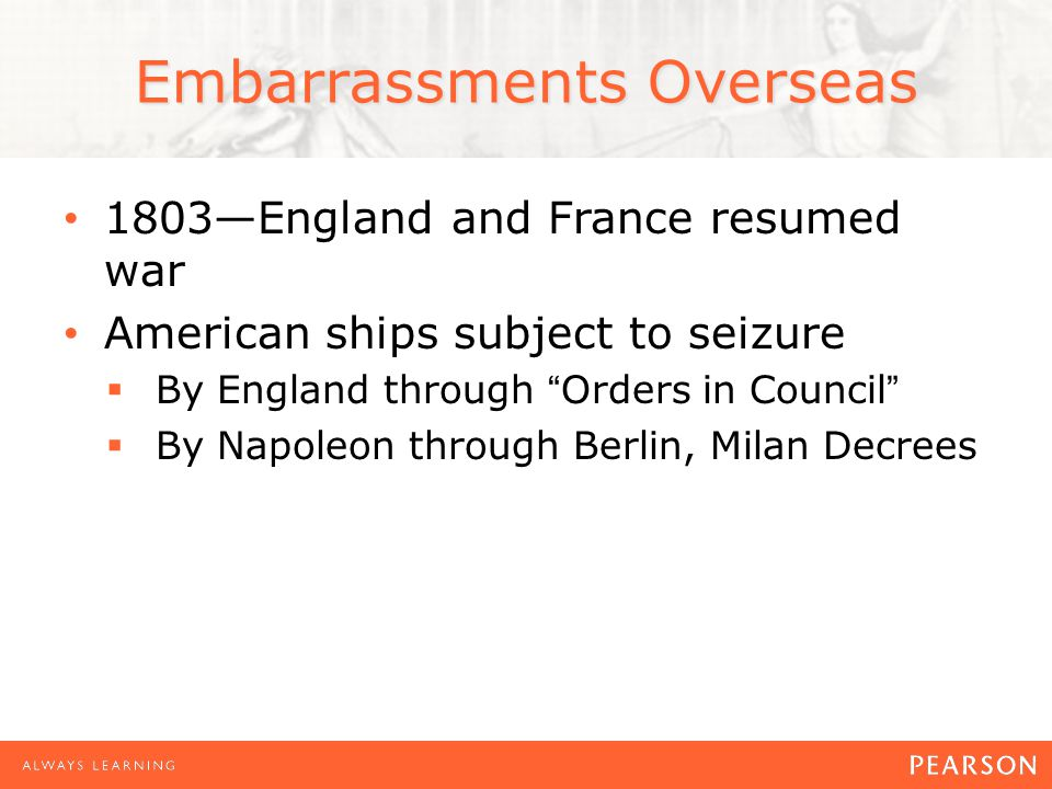 1803—England and France resumed war American ships subject to seizure  By England through Orders in Council  By Napoleon through Berlin, Milan Decrees