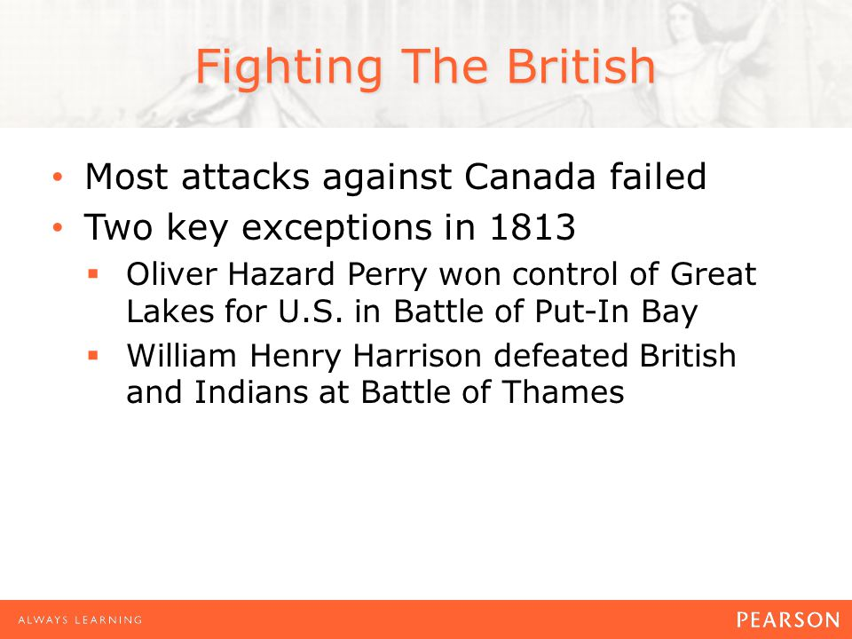 Fighting The British Most attacks against Canada failed Two key exceptions in 1813  Oliver Hazard Perry won control of Great Lakes for U.S.