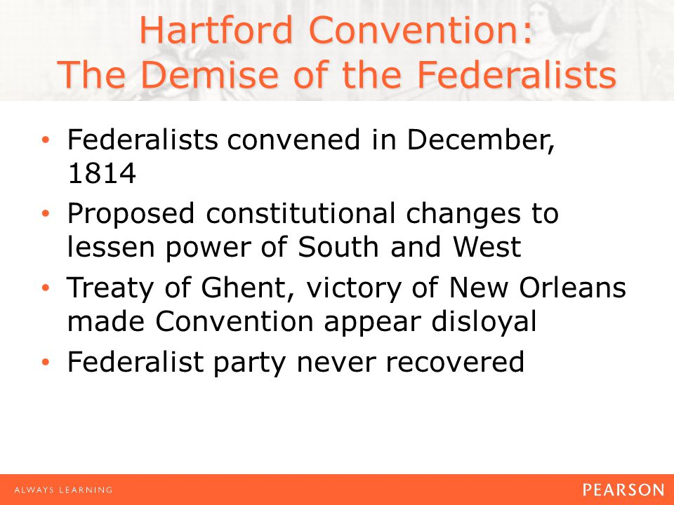 Hartford Convention: The Demise of the Federalists Federalists convened in December, 1814 Proposed constitutional changes to lessen power of South and West Treaty of Ghent, victory of New Orleans made Convention appear disloyal Federalist party never recovered