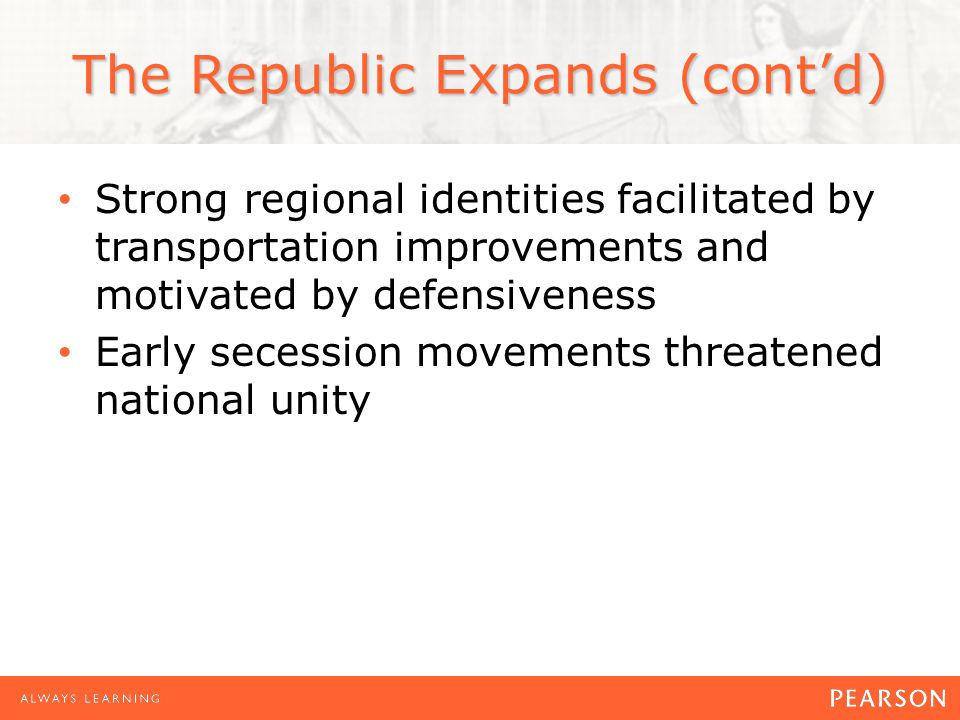 The Republic Expands (cont'd) Strong regional identities facilitated by transportation improvements and motivated by defensiveness Early secession movements threatened national unity