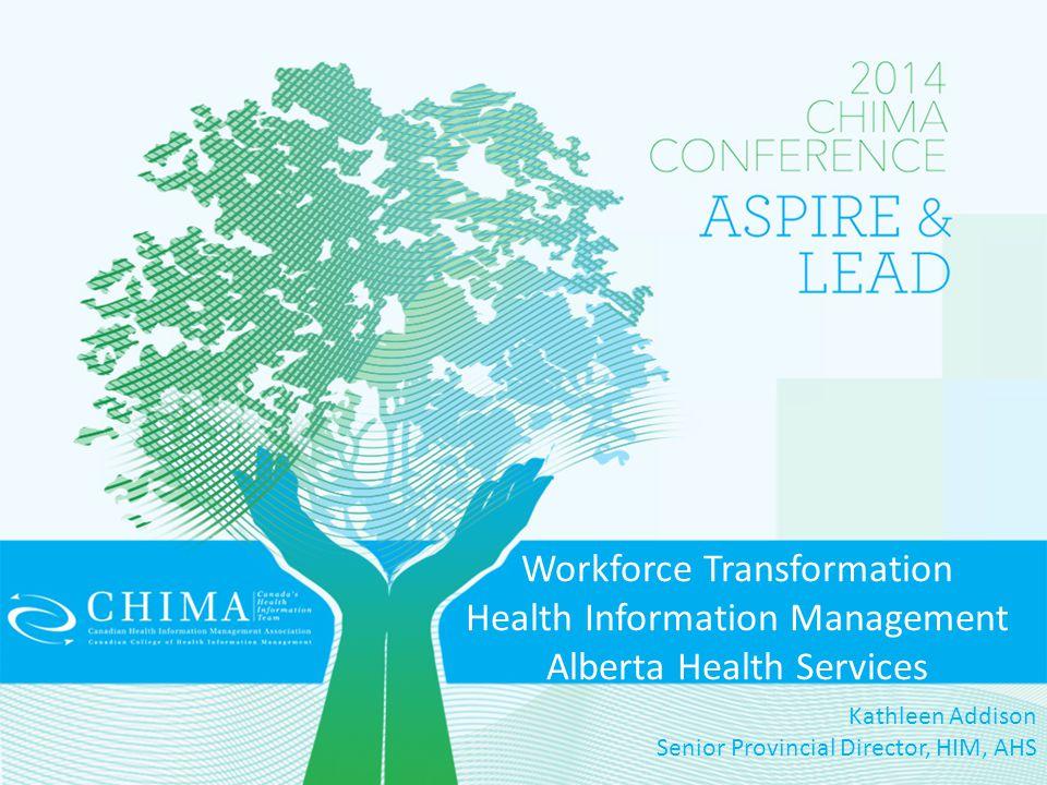 Workforce Transformation Health Information Management Alberta Health Services Kathleen Addison Senior Provincial Director, HIM, AHS
