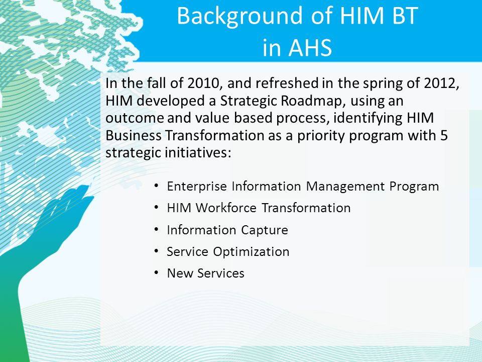 Background of HIM BT in AHS In the fall of 2010, and refreshed in the spring of 2012, HIM developed a Strategic Roadmap, using an outcome and value ba