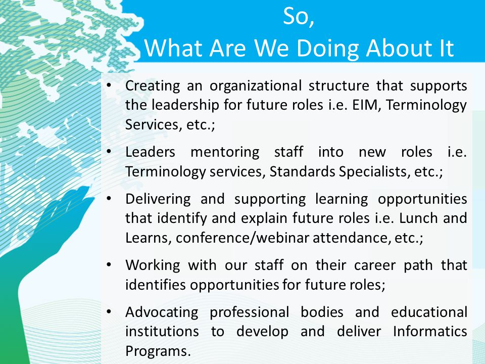 So, What Are We Doing About It Creating an organizational structure that supports the leadership for future roles i.e. EIM, Terminology Services, etc.