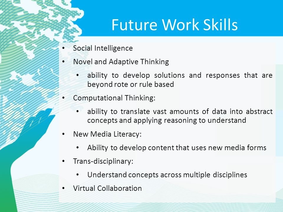 Future Work Skills Social Intelligence Novel and Adaptive Thinking ability to develop solutions and responses that are beyond rote or rule based Compu