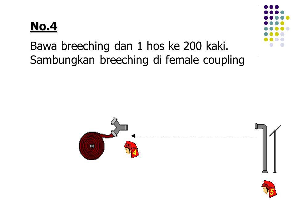No.4 Bawa breeching dan 1 hos ke 200 kaki. Sambungkan breeching di female coupling